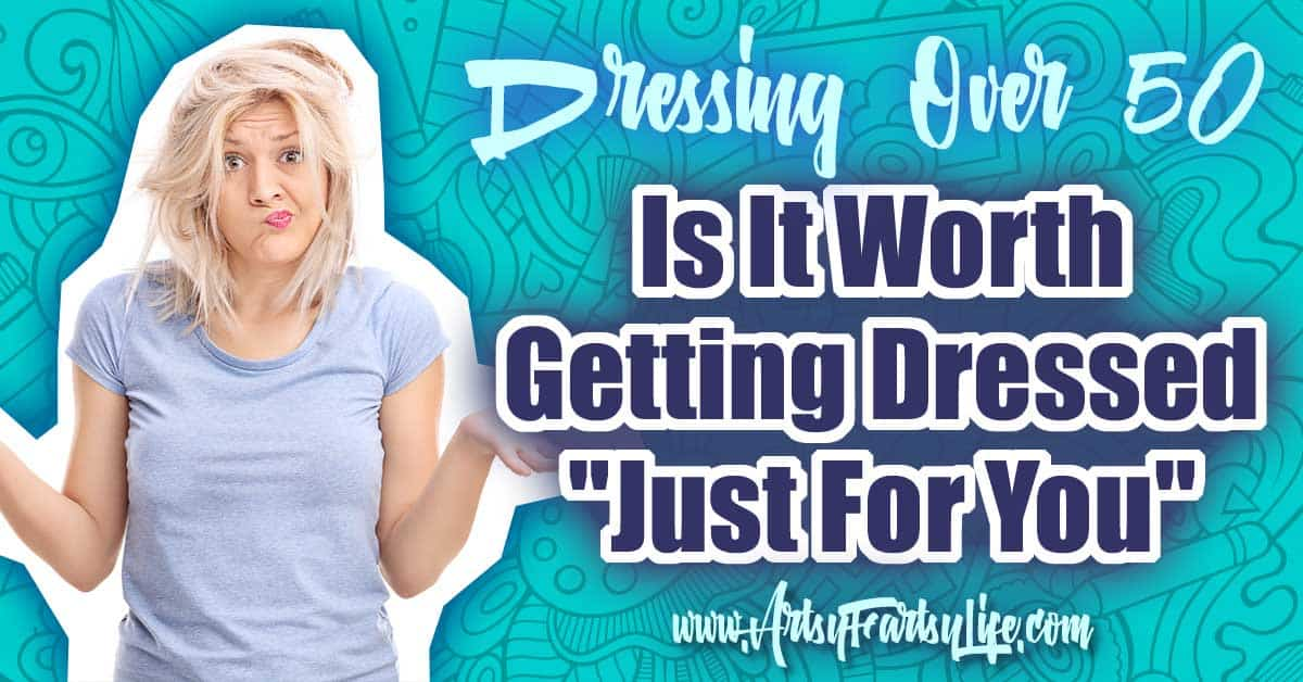 Dressing Over 50 - Is It Worth Getting Dressed Just For You ... As an over 50 woman, I tackle many hard questions, but some of the worst are, is it worth it to do something
