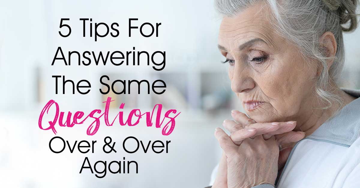 5 Tips To Cope With Answering The Same Questions Over and Over - Dealing With Dementia Symptoms... One of the most annoying Alzheimer and dementia symptoms is your loved one asking repetitive questions. Here are 5 helpful ways we have found to keep our sanity as a family and make Mom feel less anxious!
